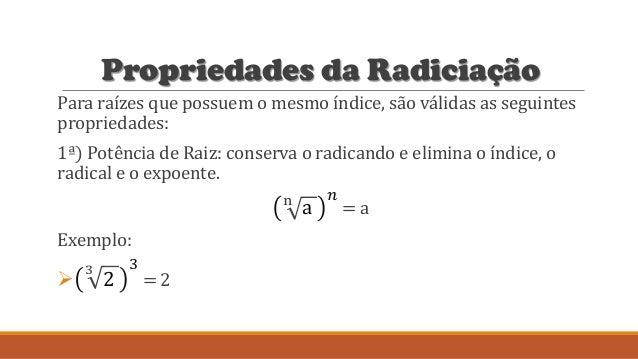 Propriedades da Radiciação Para raízes que possuem o mesmo índice, são válidas as seguintes propriedades: 1ª) Potência de ...