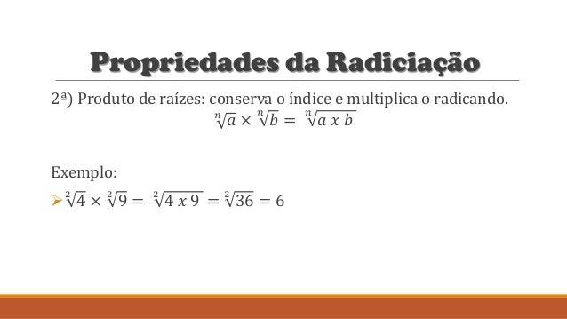 Propriedades da Radiciação 2ª) Produto de raízes: conserva o índice e multiplica o radicando. 𝑛 𝑎 × 𝑛 𝑏 = 𝑛 𝑎 𝑥 𝑏 Exemplo:...