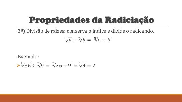 Propriedades da Radiciação 3ª) Divisão de raízes: conserva o índice e divide o radicando. 𝑛 𝑎 ÷ 𝑛 𝑏 = 𝑛 𝑎 ÷ 𝑏 Exemplo:  2...