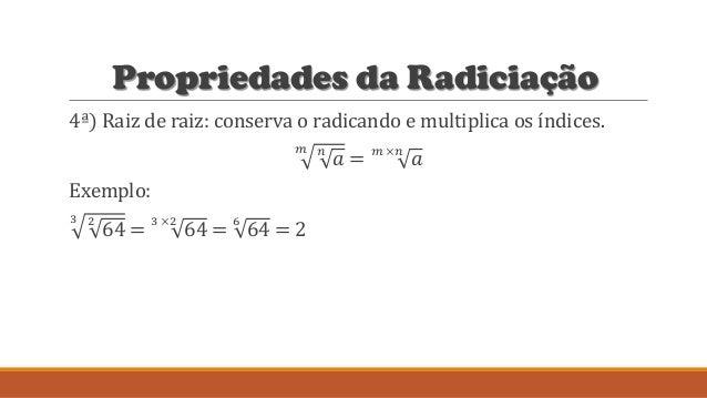 Propriedades da Radiciação 4ª) Raiz de raiz: conserva o radicando e multiplica os índices. 𝑚 𝑛 𝑎 = 𝑚 ×𝑛 𝑎 Exemplo: 3 2 64 ...