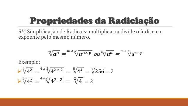 Propriedades da Radiciação 5ª) Simplificação de Radicais: multiplica ou divide o índice e o expoente pelo mesmo número. 𝒎 ...