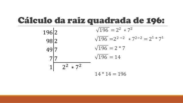 Cálculo da raiz quadrada de 196: 196 2 98 2 49 7 7 7 1 22 ∗ 72 196 = 22 ∗ 72 196 =22 ÷2 ∗ 72÷2 = 2¹ * 7¹ 196 = 2 * 7 196 =...