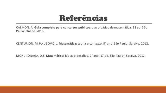Referências CALMON, A. Guia completo para concursos públicos: curso básico de matemática. 11 ed. São Paulo: Online, 2015. ...