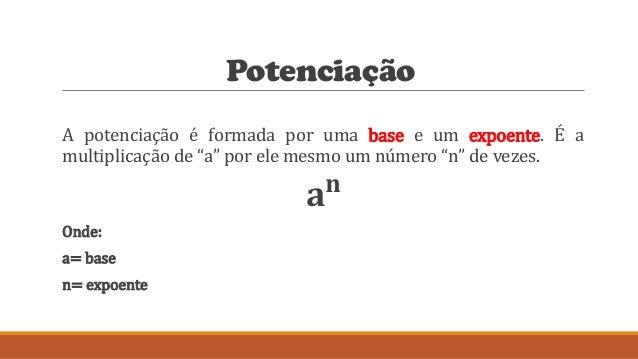 """Potenciação A potenciação é formada por uma base e um expoente. É a multiplicação de """"a"""" por ele mesmo um número """"n"""" de ve..."""