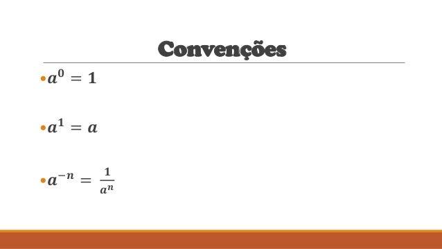Convenções •𝒂 𝟎 = 𝟏 •𝒂 𝟏 = 𝒂 •𝒂−𝒏 = 𝟏 𝒂 𝒏