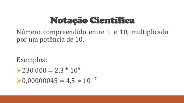 Notação Científica Número compreendido entre 1 e 10, multiplicado por um potência de 10. Exemplos: 230 000 = 2,3 * 105 0...