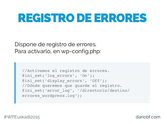 dariobf.com Dispone de registro de errores. Para activarlo, en wp-config.php: //Activamos el registro de errores. @ini_set...