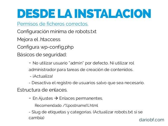 dariobf.com Permisos de ficheros correctos. Configuración mínima de robots.txt Mejora el .htaccess Configura wp-config.php...