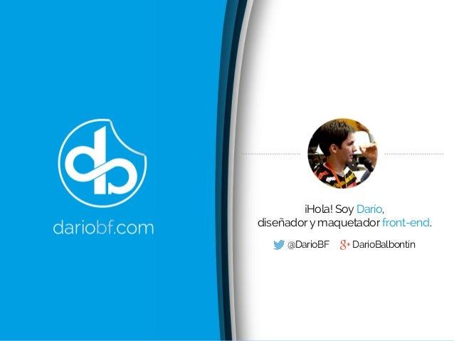 ¡Hola! Soy Darío, diseñadory maquetador front-end. @DarioBF DaríoBalbontín