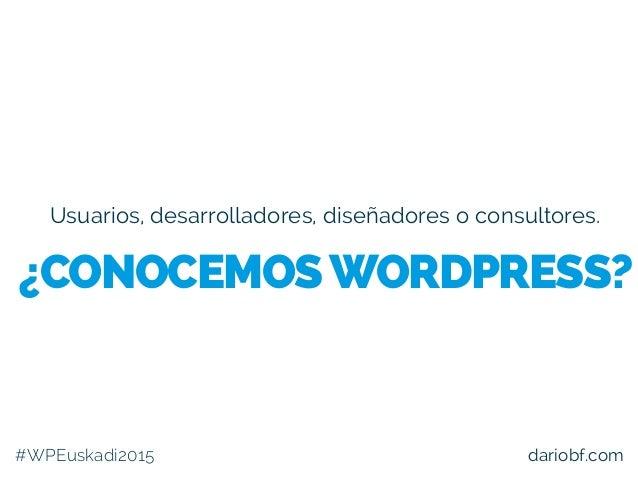 Usuarios, desarrolladores, diseñadores o consultores. #WPEuskadi2015 dariobf.com ¿CONOCEMOSWORDPRESS?