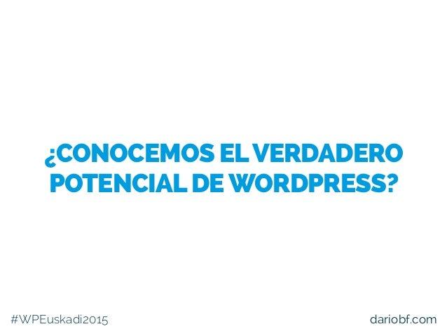 #WPEuskadi2015 dariobf.com ¿CONOCEMOS ELVERDADERO POTENCIALDEWORDPRESS?