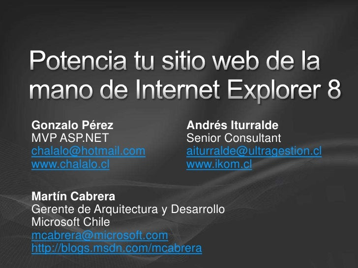 Potencia tu sitio web de la mano de Internet Explorer 8<br />Gonzalo Pérez<br />MVP ASP.NET<br />chalalo@hotmail.com<br />...