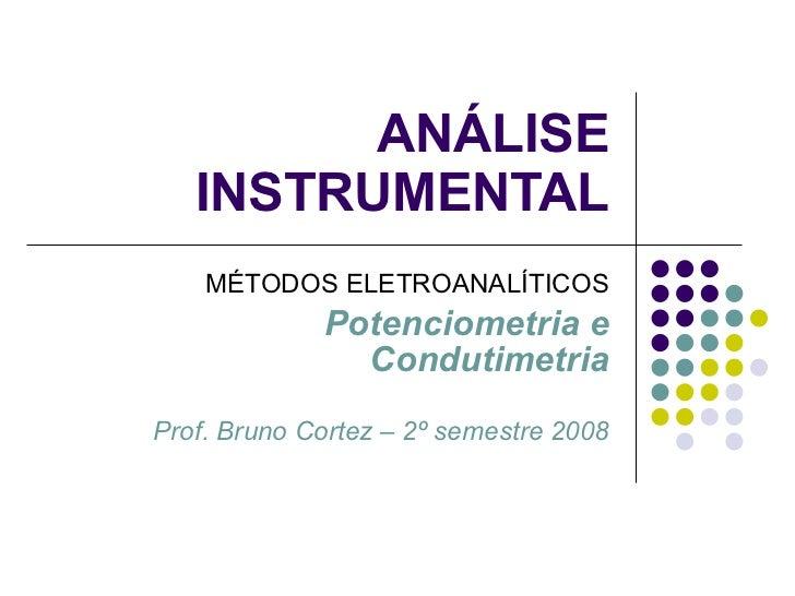 ANÁLISE INSTRUMENTAL MÉTODOS ELETROANALÍTICOS Potenciometria e Condutimetria Prof. Bruno Cortez – 2º semestre 2008