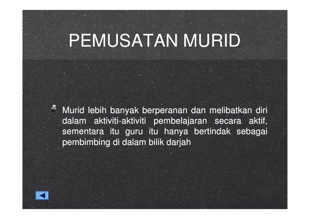 PEMUSATAN MURID   Murid lebih banyak berperanan dan melibatkan diri dalam aktiviti-aktiviti pembelajaran secara aktif, sem...