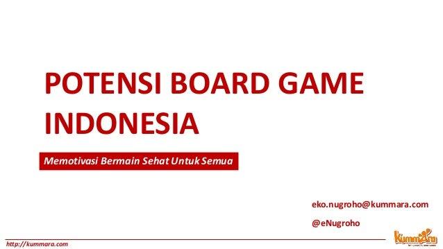 POTENSI BOARD GAME INDONESIA eko.nugroho@kummara.com @eNugroho http://kummara.com Memotivasi Bermain Sehat Untuk Semua