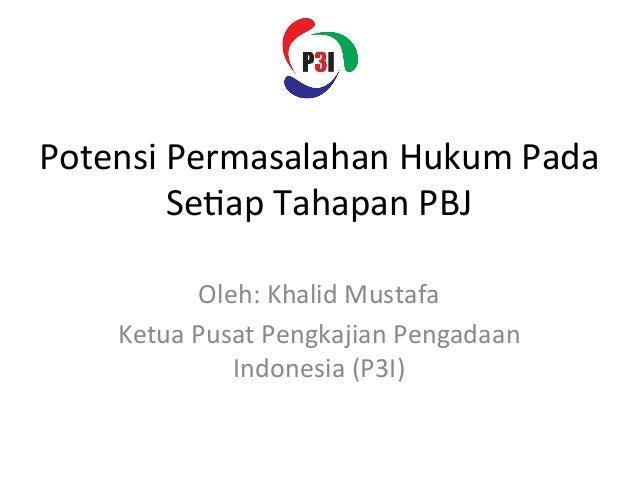 Potensi  Permasalahan  Hukum  Pada   Se3ap  Tahapan  PBJ   Oleh:  Khalid  Mustafa   Ketua  Pusat  ...