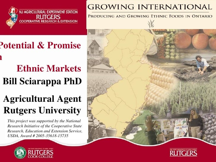 Potential & Promise  in  Ethnic Markets Bill Sciarappa PhD Agricultural Agent Rutgers University This project was supporte...