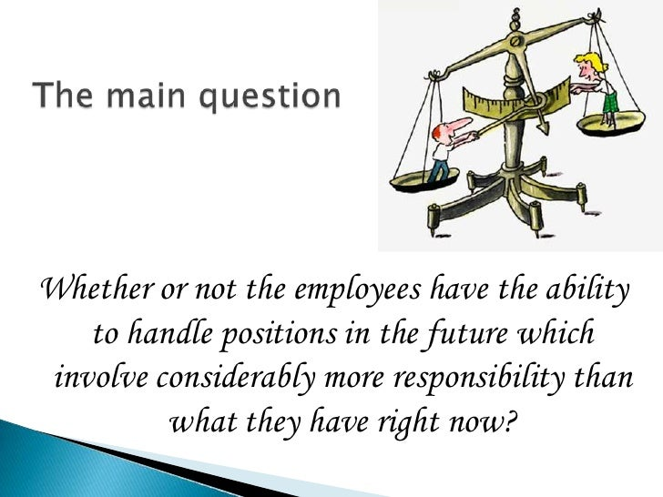 The main question <br />Whether or not the employees have the ability to handle positions in the future which involve cons...