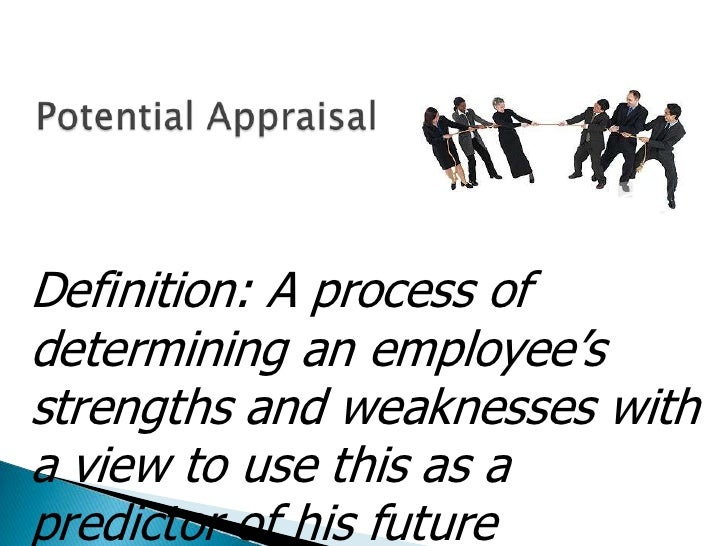 Potential Appraisal<br />Definition: A process of determining an employee's strengths and weaknesses with a view to use th...