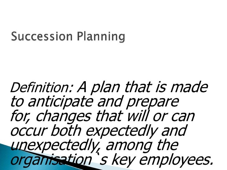 Succession Planning<br />Definition: A plan that is made to anticipate and prepare for, changes that will or can occur bot...