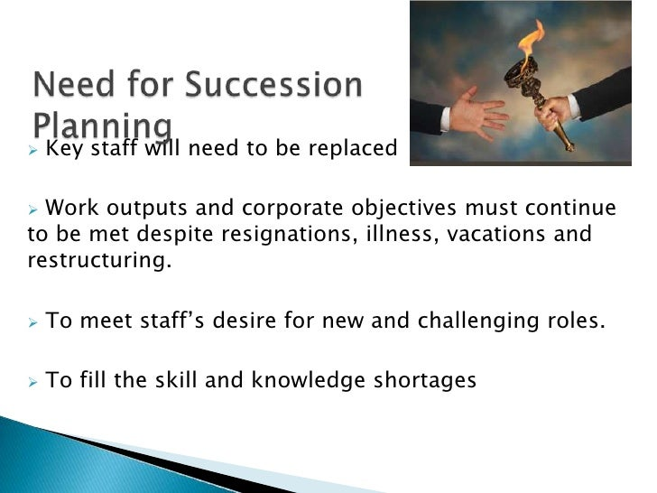 Need for Succession Planning<br /><ul><li>Key staff will need to be replaced