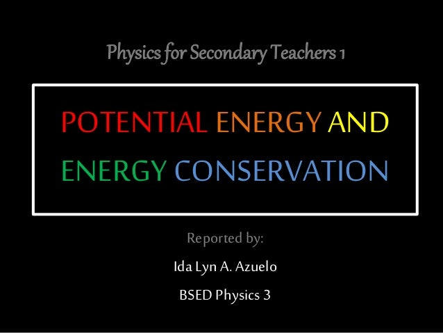 POTENTIAL ENERGY AND ENERGY CONSERVATION Reported by: Ida Lyn A. Azuelo BSED Physics 3 Physics for Secondary Teachers 1