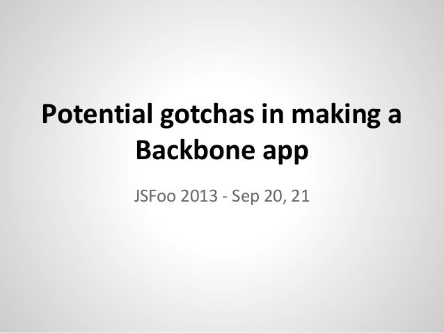 Potential gotchas in making a Backbone app JSFoo 2013 - Sep 20, 21