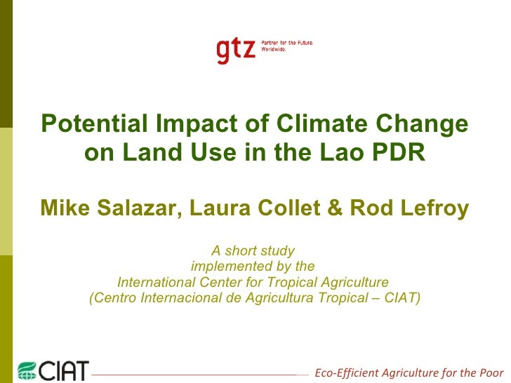 Potential Impact of Climate Change on Land Use in the Lao PDR Mike Salazar, Laura Collet & Rod Lefroy A short study  imple...