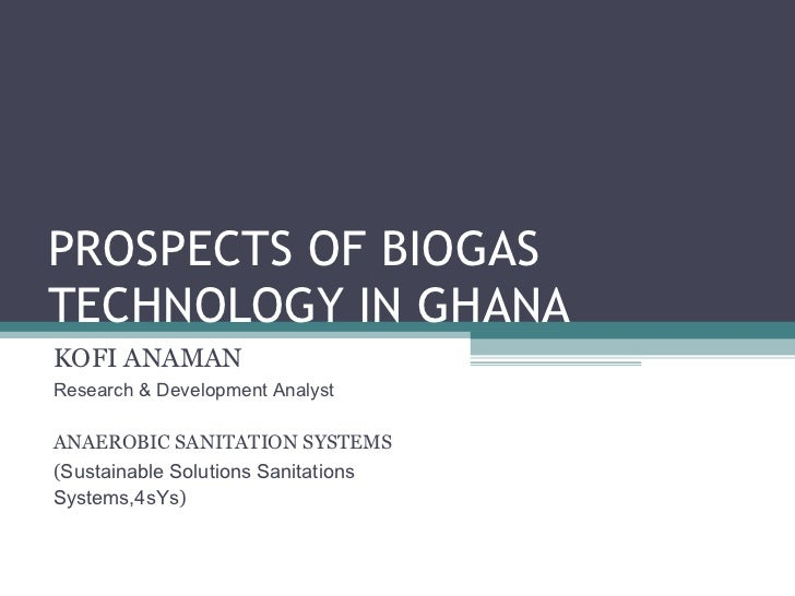 PROSPECTS OF BIOGAS TECHNOLOGY IN GHANA KOFI ANAMAN Research & Development Analyst ANAEROBIC SANITATION SYSTEMS ( Sustaina...