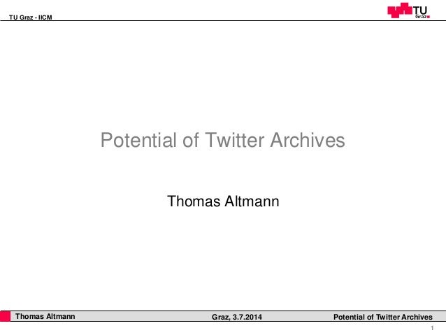 TU Graz - IICM 1 Thomas Altmann Graz, 3.7.2014 Potential of Twitter Archives Potential of Twitter Archives Thomas Altmann