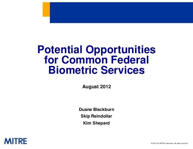 © 2012 The MITRE Corporation. All rights reserved.Potential Opportunitiesfor Common FederalBiometric ServicesAugust 2012Du...