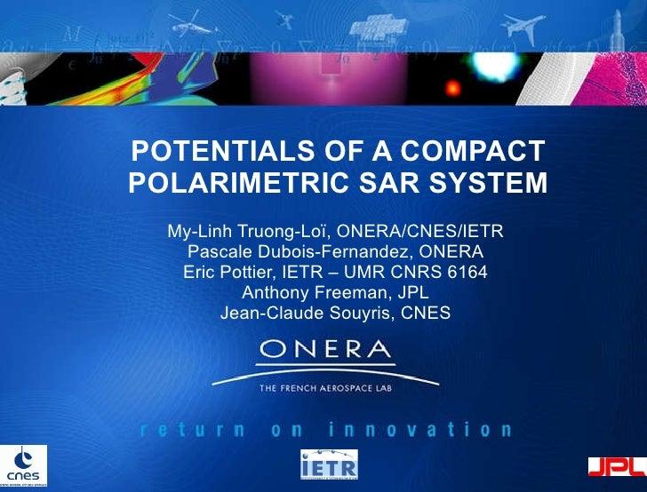POTENTIALS OF A COMPACT POLARIMETRIC SAR SYSTEM My-Linh Truong-Loï, ONERA/CNES/IETR Pascale Dubois-Fernandez, ONERA Eric P...