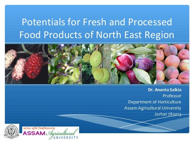Potentials for Fresh and Processed Food Products of North East Region Dr. Ananta Saikia Professor Department of Horticultu...