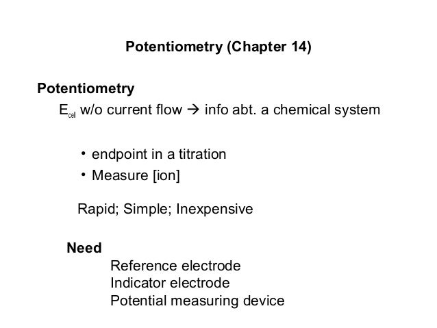 Potentiometry (Chapter 14) Potentiometry Ecell w/o current flow  info abt. a chemical system • endpoint in a titration • ...