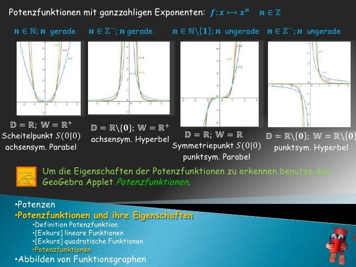 Um die Eigenschaften der Potenzfunktionen zu erkennen benutze das GeoGebra Applet Potenzfunktionen. <br /><ul><li>Potenzen