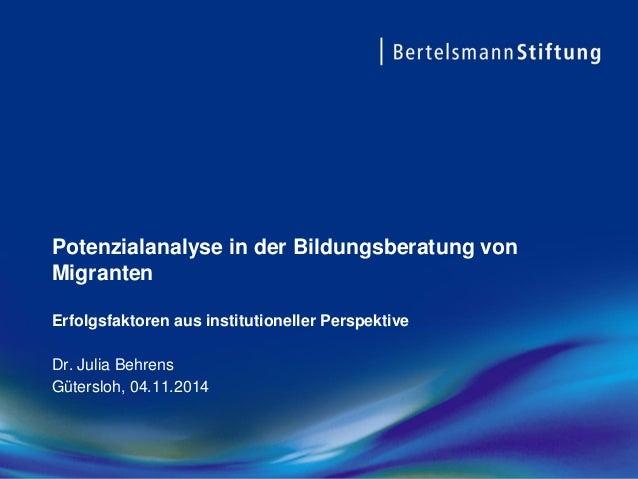 Potenzialanalyse in der Bildungsberatung von Migranten Erfolgsfaktoren aus institutioneller PerspektiveDr. Julia Behrens  ...