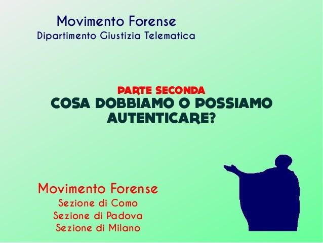 PARTE SECONDA COSA DOBBIAMO O POSSIAMO AUTENTICARE? Movimento Forense Dipartimento Giustizia Telematica Movimento Forense ...