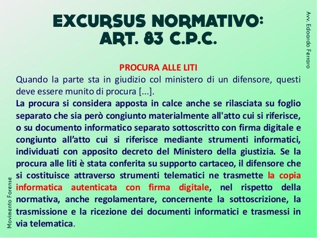 EXCURSUS NORMATIVO: ART. 83 C.P.C. PROCURA ALLE LITI Quando la parte sta in giudizio col ministero di un difensore, questi...
