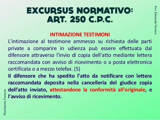 EXCURSUS NORMATIVO: ART. 250 C.P.C. INTIMAZIONE TESTIMONI L'intimazione al testimone ammesso su richiesta delle parti priv...