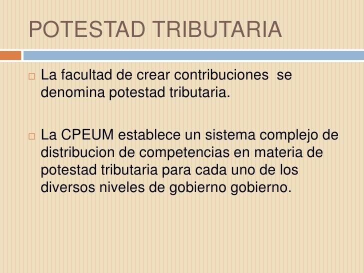 POTESTAD TRIBUTARIA<br />La facultad de crear contribuciones  se denomina potestad tributaria.<br />La CPEUM establece un ...