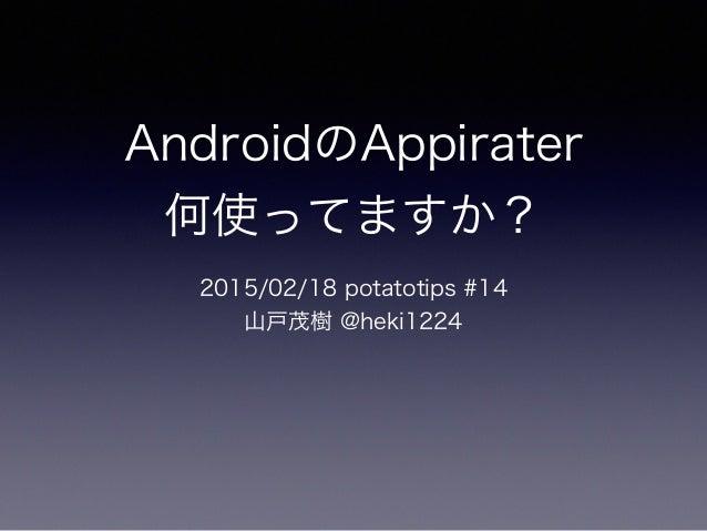AndroidのAppirater 何使ってますか? 2015/02/18 potatotips #14 山戸茂樹 @heki1224