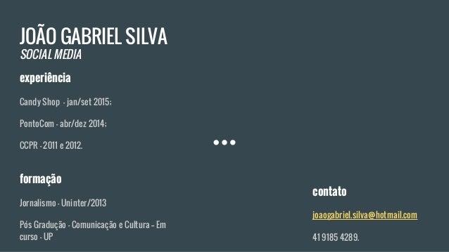 JOÃO GABRIEL SILVA SOCIAL MEDIA experiência Candy Shop - jan/set 2015; PontoCom - abr/dez 2014; CCPR - 2011 e 2012. formaç...