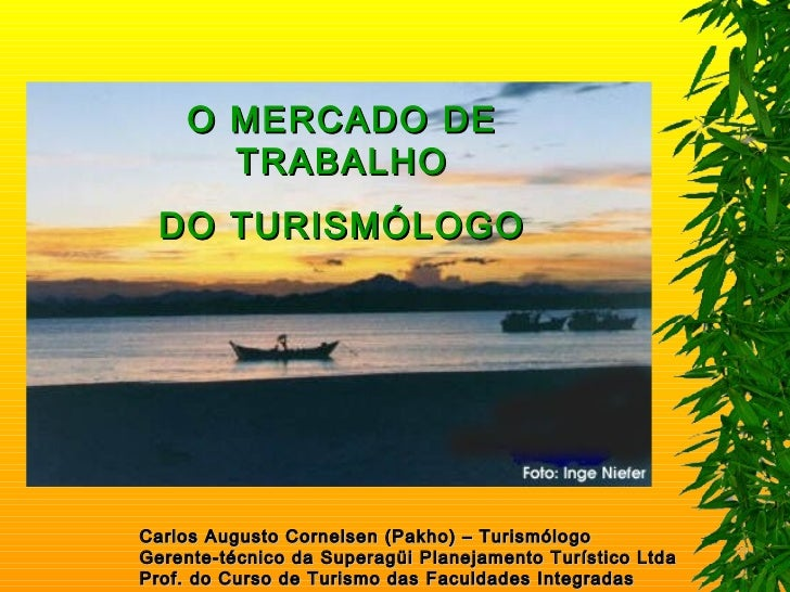 O MERCADO DE      TRABALHO  DO TURISMÓLOGOCarlos Augusto Cornelsen (Pakho) – TurismólogoGerente-técnico da Superagüi Plane...