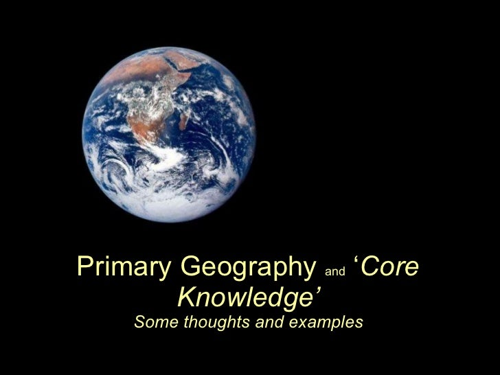 Primary Geography  and  ' Core Knowledge' Some thoughts and examples