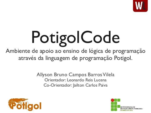 PotigolCodeAmbiente de apoio ao ensino de lógica de programaçãoatravés da linguagem de programação Potigol.Allyson Bruno C...