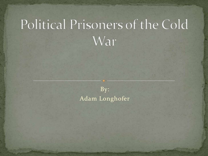 By:<br />Adam Longhofer<br />Political Prisoners of the Cold War<br />