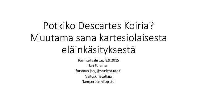 Potkiko Descartes Koiria? Muutama sana kartesiolaisesta eläinkäsityksestä Ravintelivalistus, 8.9.2015 Jan Forsman forsman....