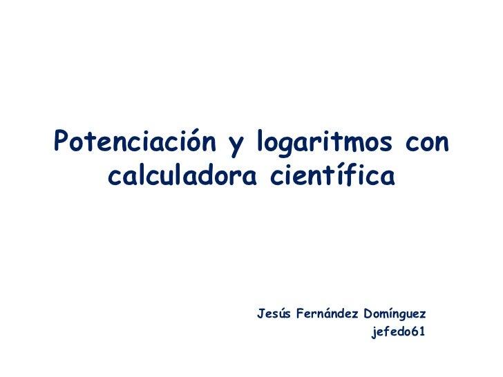 Potenciación y logaritmos con    calculadora científica              Jesús Fernández Domínguez                            ...