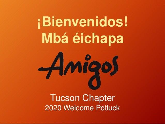 ¡Bienvenidos! Mbá éichapa Tucson Chapter 2020 Welcome Potluck