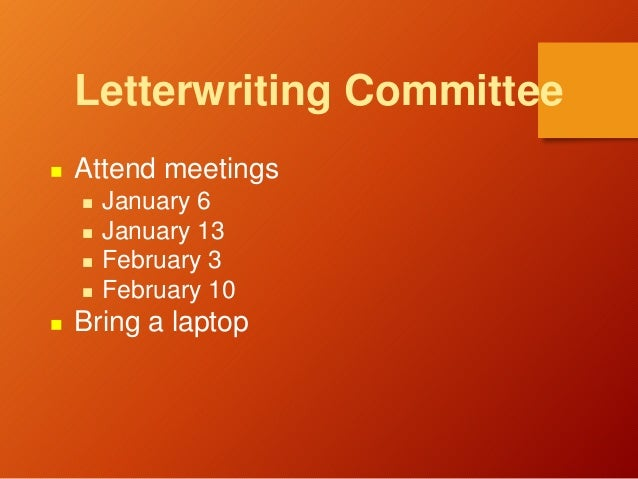 Letterwriting Committee  Attend meetings  January 6  January 13  February 3  February 10  Bring a laptop
